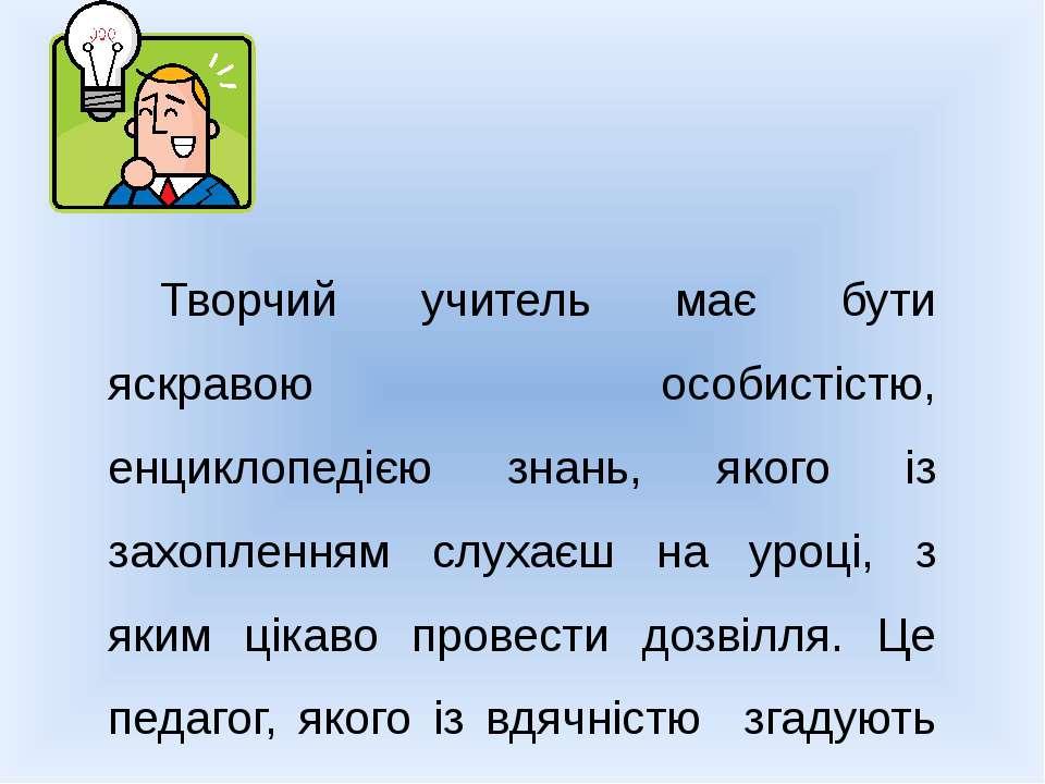 Творчий учитель має бути яскравою особистістю, енциклопедією знань, якого із ...