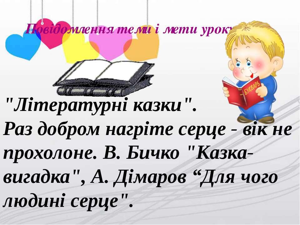 """Повідомлення теми і мети уроку """"Літературні казки"""". Раз добром нагріте серце ..."""
