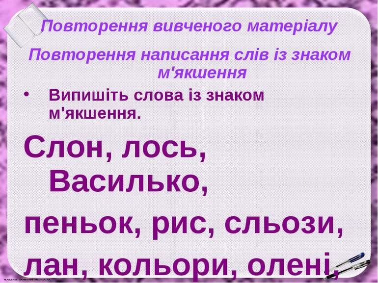 Повторення вивченого матеріалу Повторення написання слів із знаком м'якшення ...