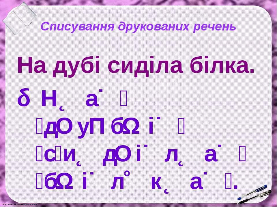 Списування друкованих речень На дубі сиділа білка. Н а д у б і с и д і л а б ...
