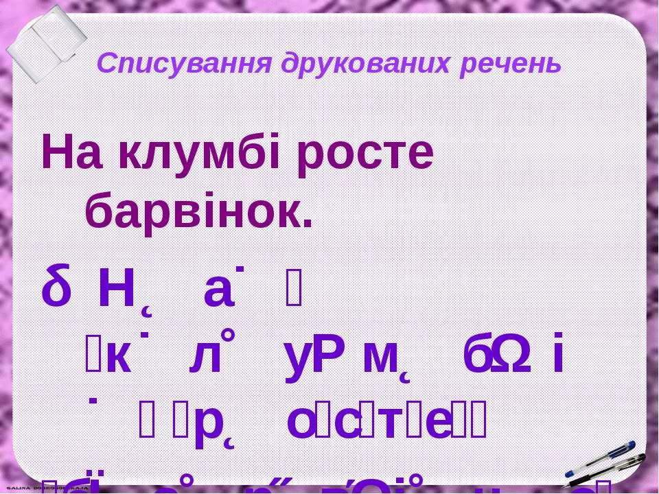 Списування друкованих речень На клумбі росте барвінок. Н а к л у м б і р о с ...