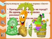 Фізкультпауза: пальчикова вправа «Овочі» Пригадайте, що росло на городі? Як о...