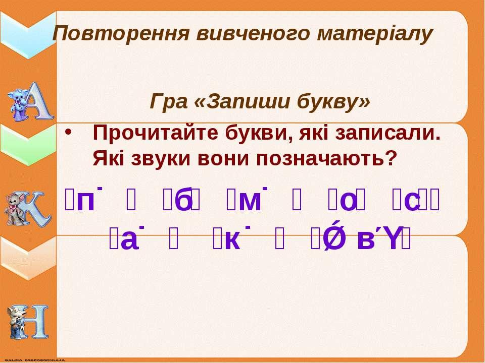 Повторення вивченого матеріалу Гра «Запиши букву» Прочитайте букви, які запис...