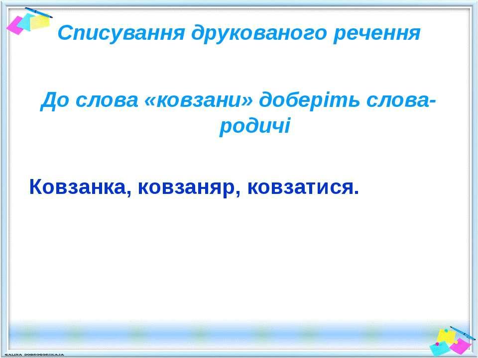 Списування друкованого речення До слова «ковзани» доберіть слова-родичі Ковза...