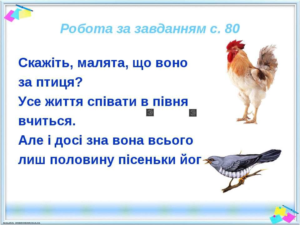 Робота за завданням с. 80 Скажіть, малята, що воно за птиця? Усе життя співат...