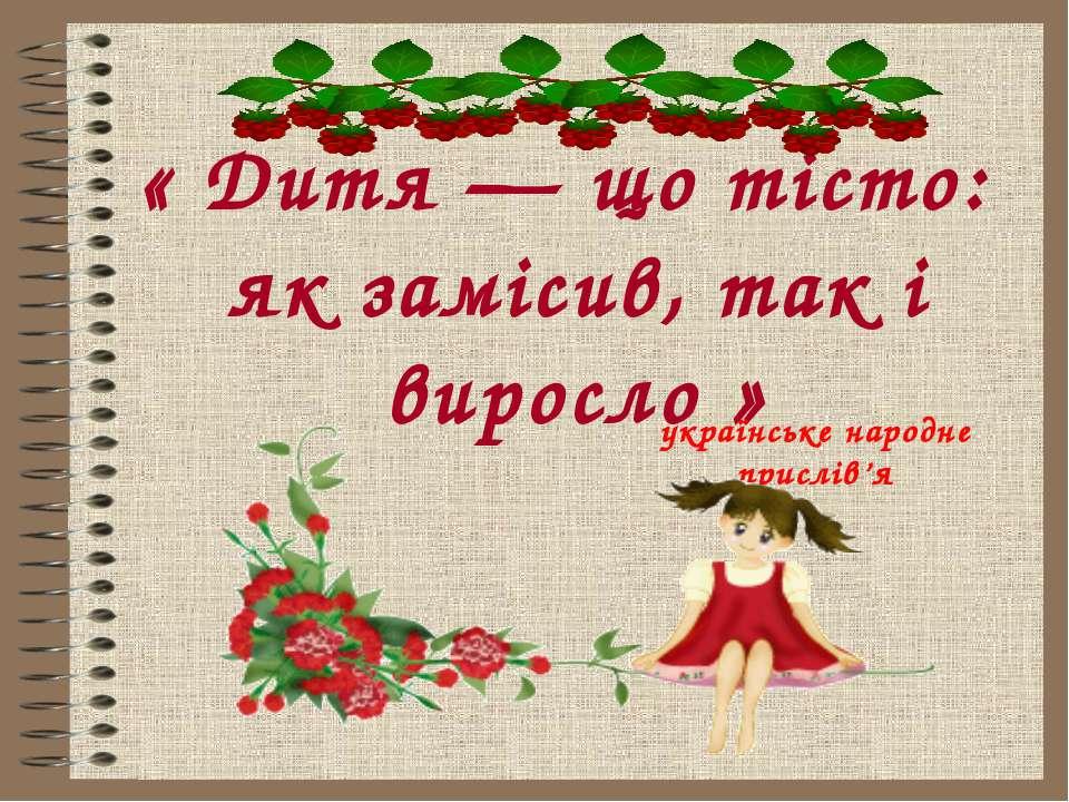 « Дитя — що тісто: як замісив, так і виросло » українське народне прислів'я