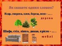 Кедр, смерека, клен, береза, ясен - … . д е р е в а Шафа, стіл, ліжко, диван,...