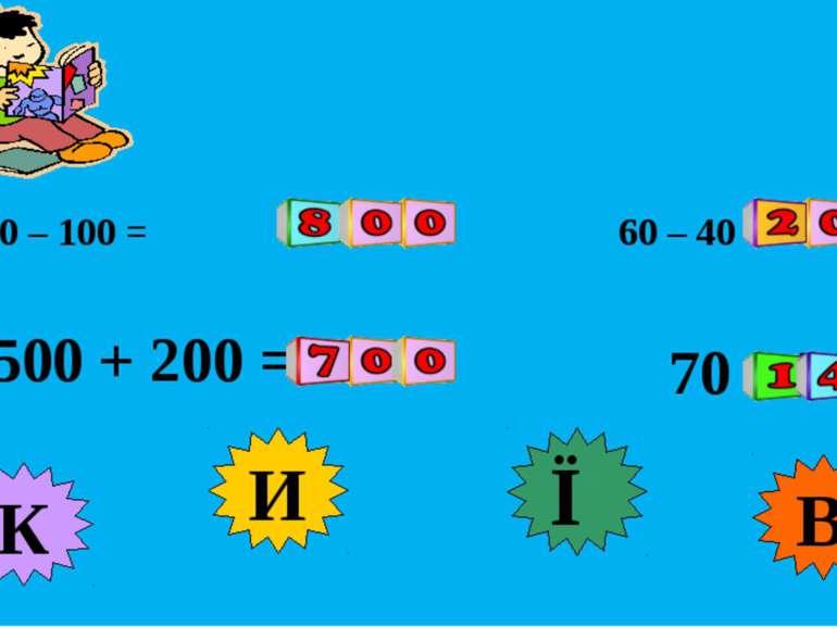 900 – 100 = 500 + 200 = 60 – 40 = 70 + 70 = К И В Ї