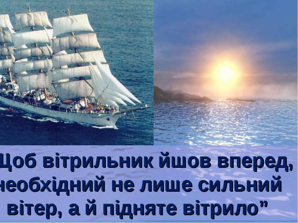 """""""Щоб вітрильник йшов вперед, необхідний не лише сильний вітер, а й підняте ві..."""