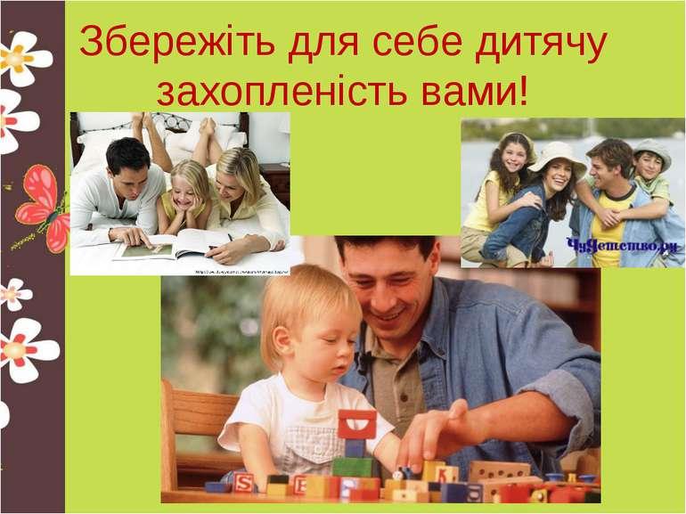 Збережіть для себе дитячу захопленість вами!