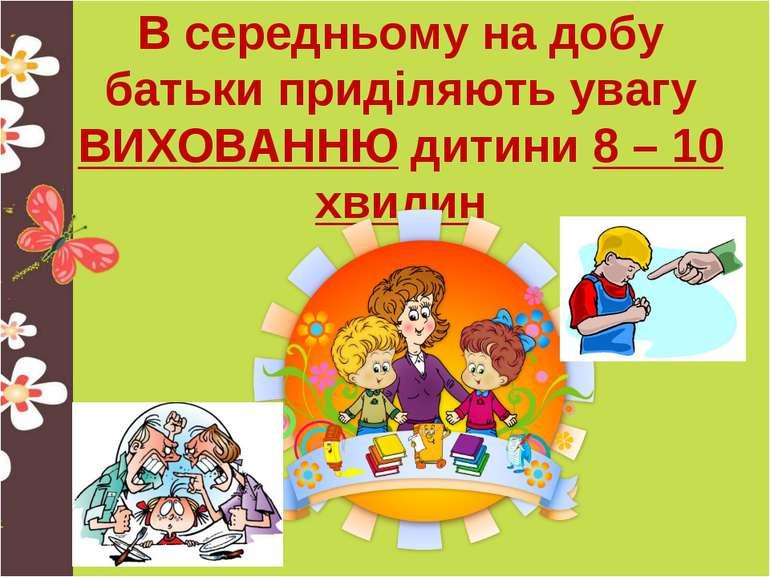 В середньому на добу батьки приділяють увагу ВИХОВАННЮ дитини 8 – 10 хвилин