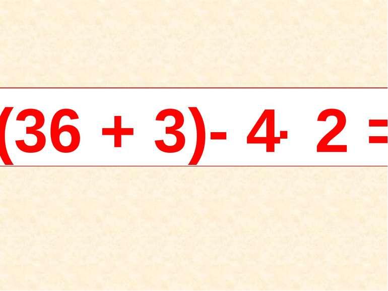 (36 + 3)- 4 2 = .