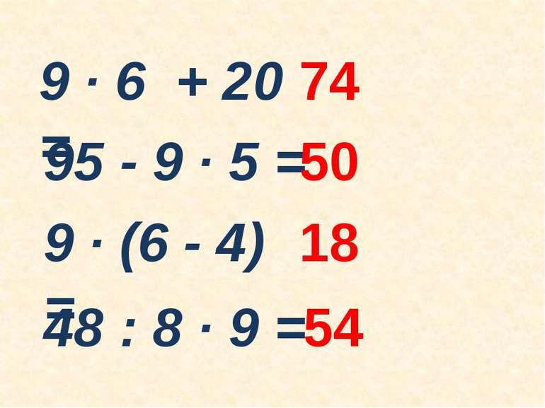 9 ∙ 6 + 20 = 74 95 - 9 ∙ 5 = 50 9 ∙ (6 - 4) = 18 48 : 8 ∙ 9 = 54