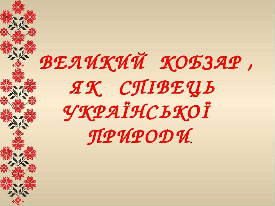 ВЕЛИКИЙ КОБЗАР , ЯК СПІВЕЦЬ УКРАЇНСЬКОЇ ПРИРОДИ.