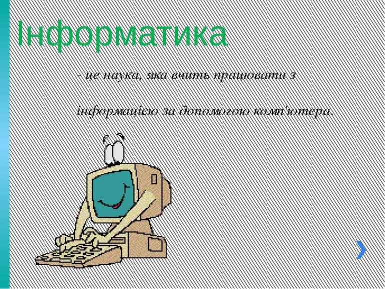 Інформатика - це наука, яка вчить працювати з інформацією за допомогою комп'ю...