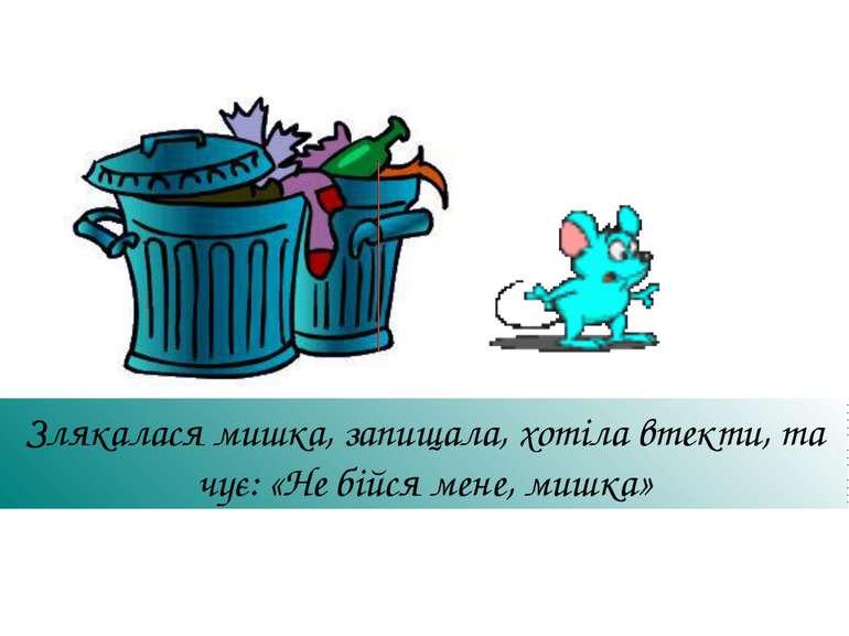 Злякалася мишка, запищала, хотіла втекти, та чує: «Не бійся мене, мишка»