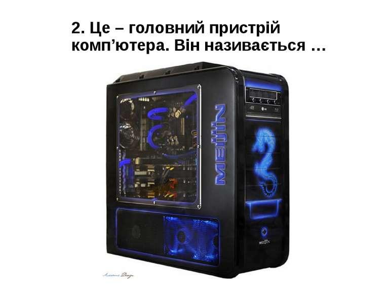 2. Це – головний пристрій комп'ютера. Він називається …