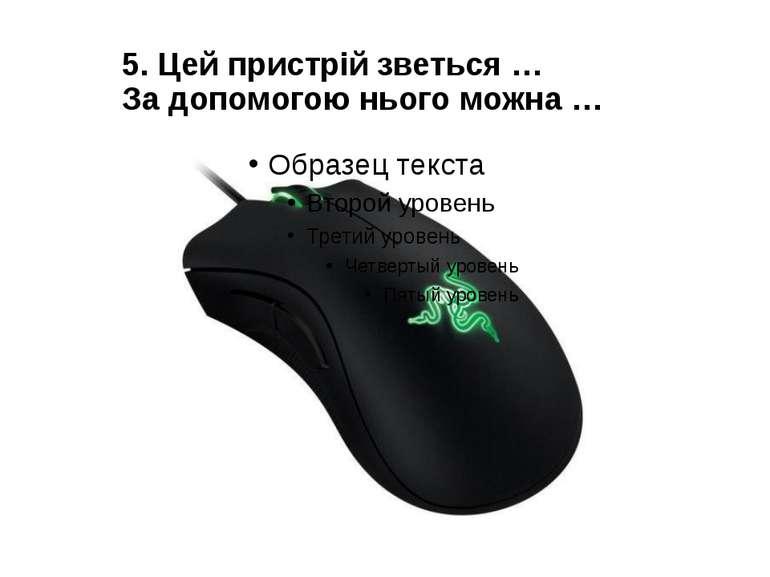 5. Цей пристрій зветься … За допомогою нього можна …