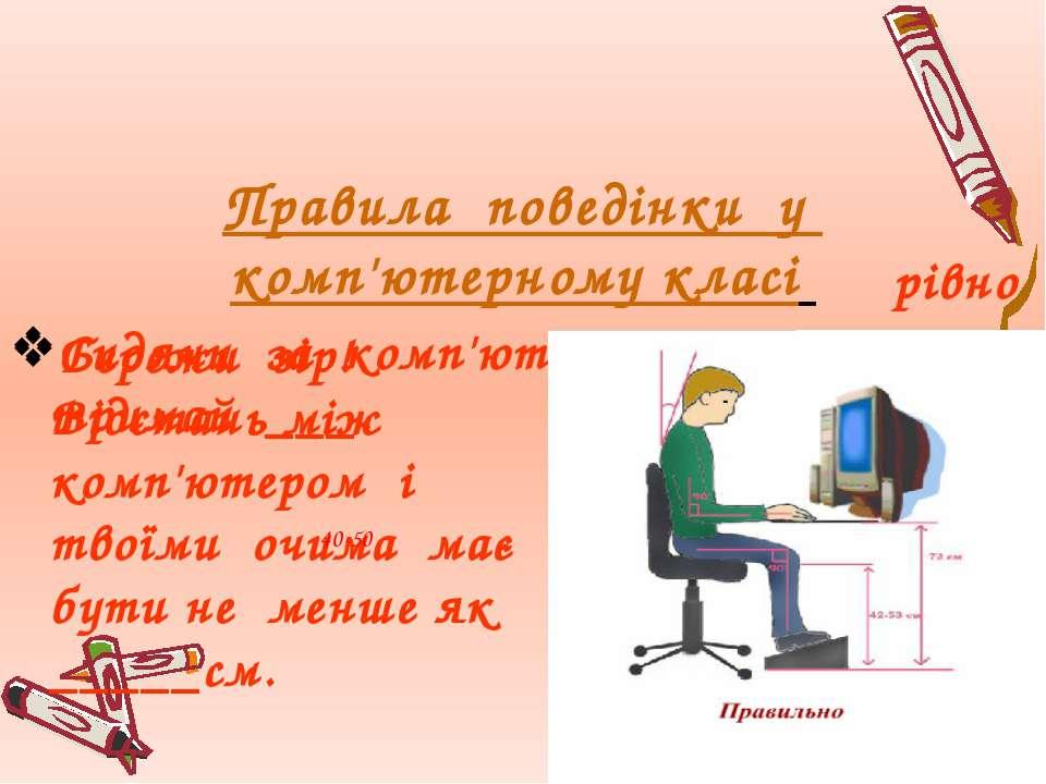 Правила поведінки у комп'ютерному класі Сидячи за комп'ютером, спину тримай _...