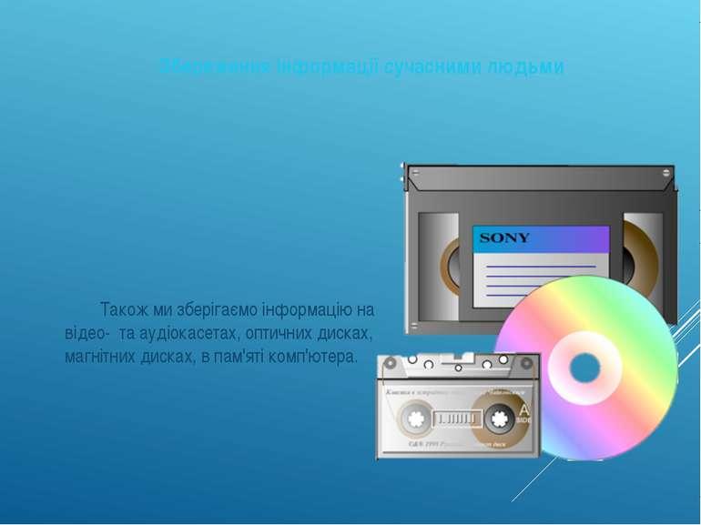 Збереження інформації сучасними людьми Також ми зберігаємо інформацію на віде...