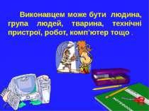 Виконавцем може бути людина, група людей, тварина, технічні пристрої, робот, ...