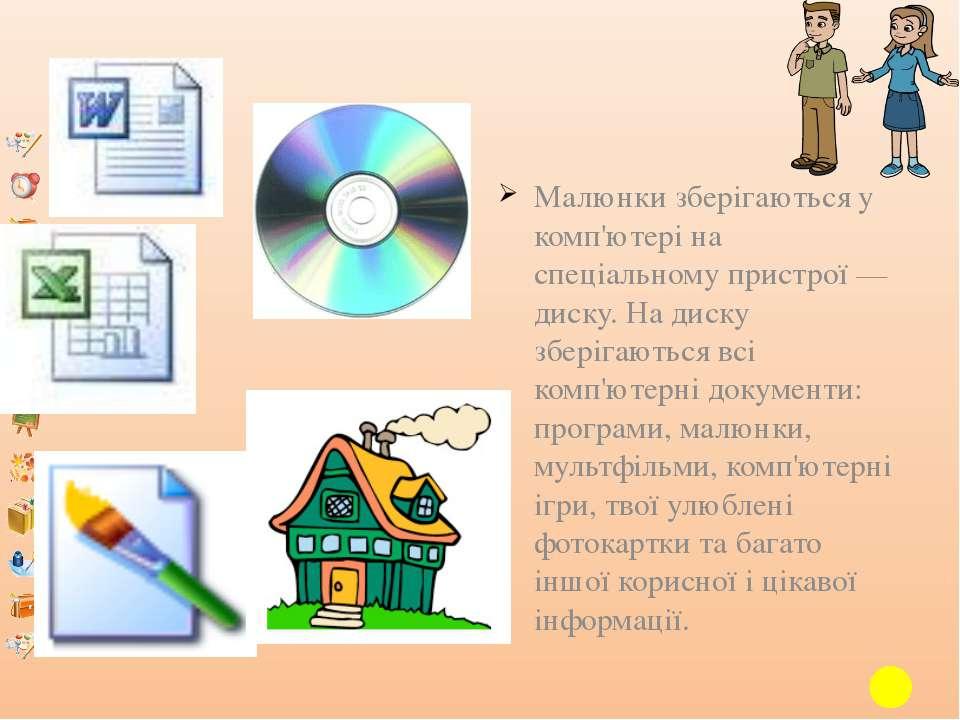 Малюнки зберігаються у комп'ютері на спеціальному пристрої — диску. На диску ...