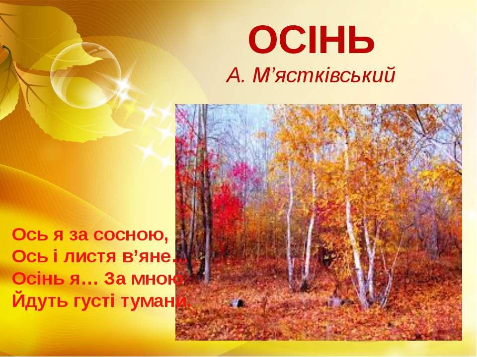 ОСІНЬ А. М'ястківський Ось я за сосною, Ось і листя в'яне… Осінь я… За мною Й...
