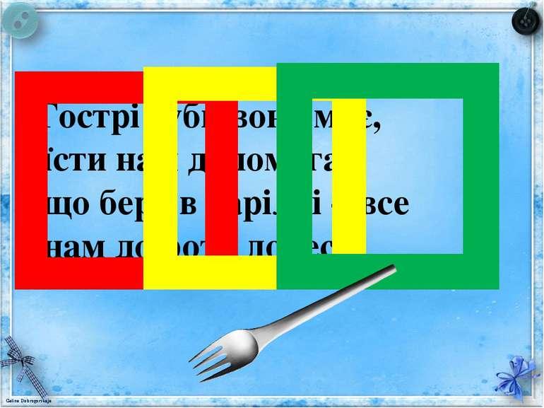 Гострі зуби вона має, їсти нам допомагає, що бере в тарілці – все нам до рота...