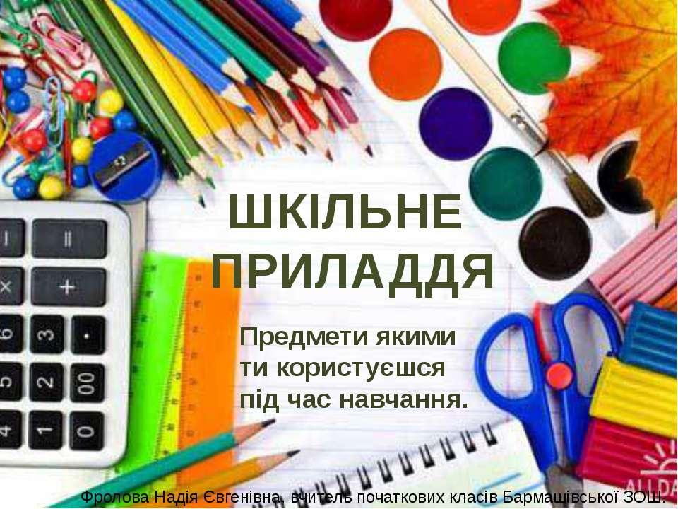 ШКІЛЬНЕ ПРИЛАДДЯ Предмети якими ти користуєшся під час навчання. Фролова Наді...