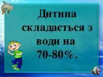 Дитина складається з води на 70-80%.