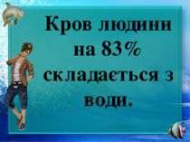 Кров людини на 83% складається з води.