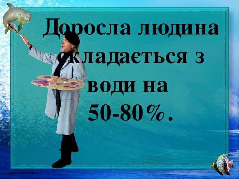 Доросла людина складається з води на 50-80%.