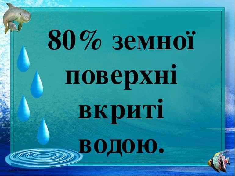 80% земної поверхні вкриті водою.