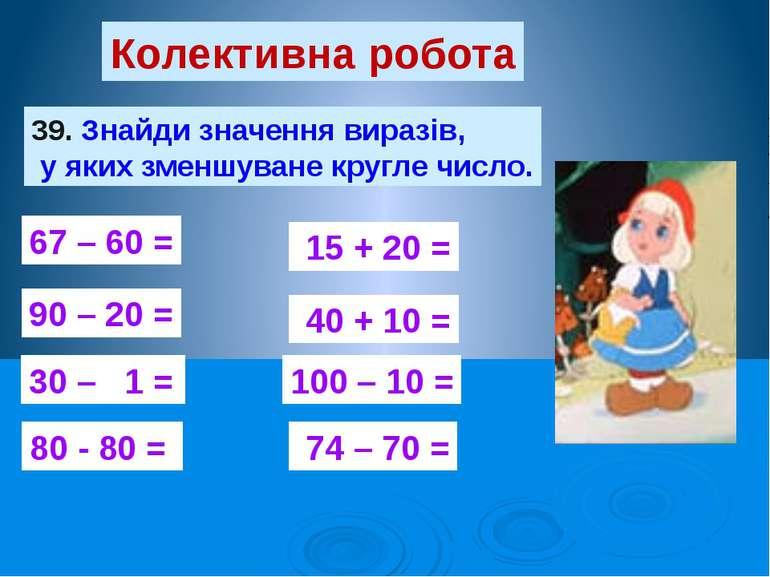 Колективна робота 39. Знайди значення виразів, у яких зменшуване кругле число...