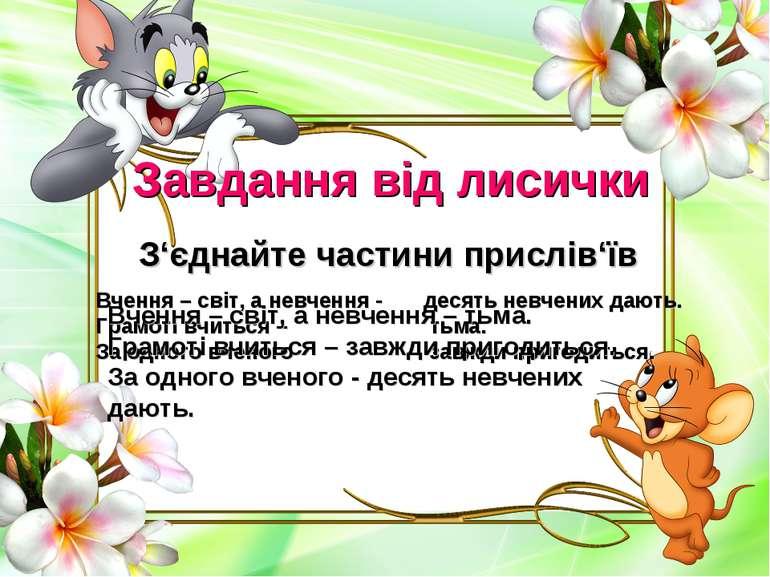Завдання від лисички З'єднайте частини прислів'їв Вчення – світ, а невчення -...