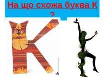 На що схожа буква К ?