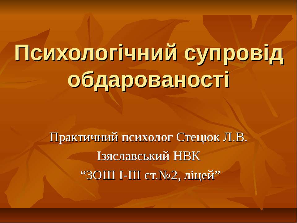 Психологічний супровід обдарованості Практичний психолог Стецюк Л.В. Ізяславс...