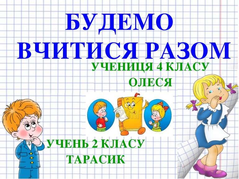 БУДЕМО ВЧИТИСЯ РАЗОМ УЧЕНИЦЯ 4 КЛАСУ ОЛЕСЯ УЧЕНЬ 2 КЛАСУ ТАРАСИК