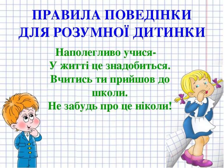 ПРАВИЛА ПОВЕДІНКИ ДЛЯ РОЗУМНОЇ ДИТИНКИ Наполегливо учися- У житті це знадобит...