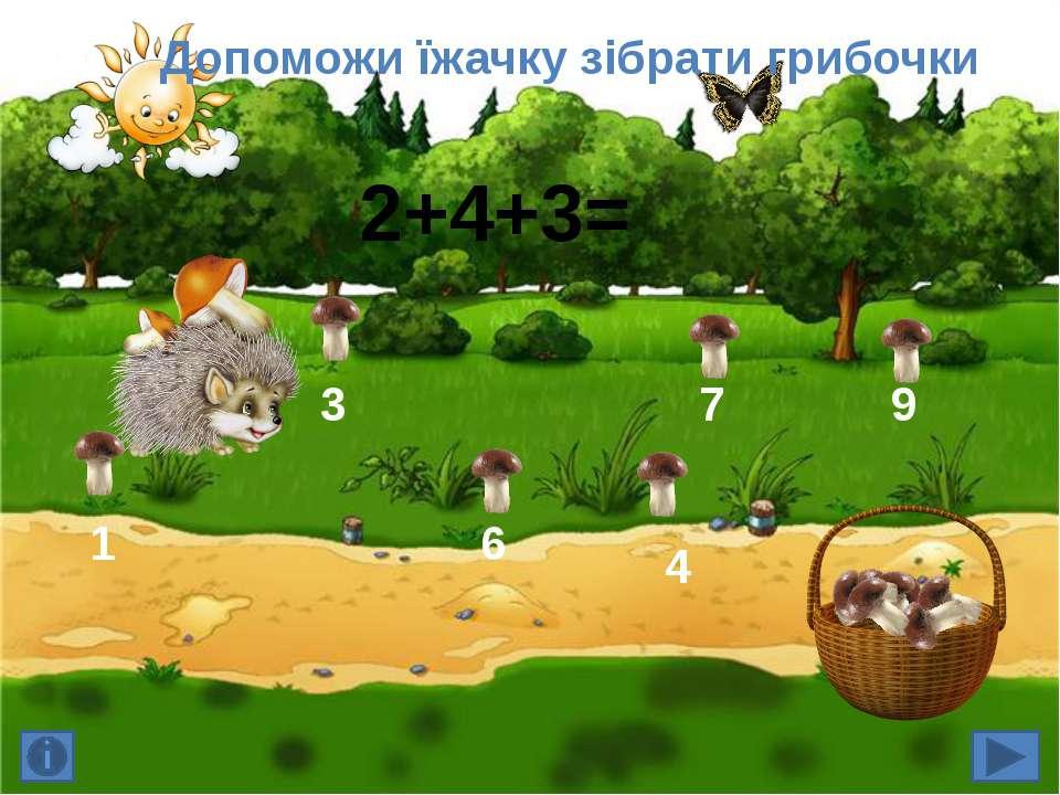Допоможи їжачку зібрати грибочки 6 7 9 2+4+3= 3 4 1