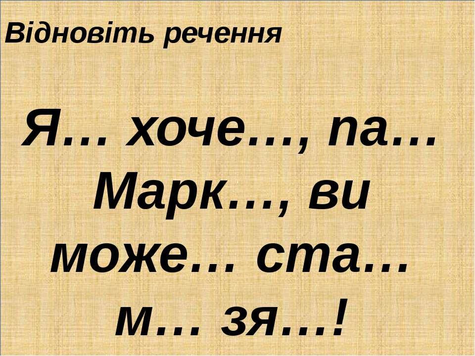 . Відновіть речення Я… хоче…, па… Марк…, ви може… ста… м… зя…!