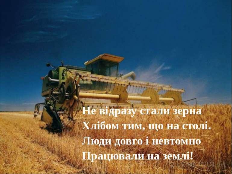 Не відразу стали зерна Хлібом тим, що на столі. Люди довго і невтомно Працюва...