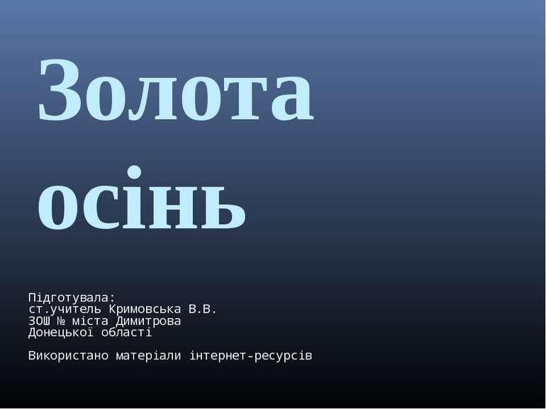 Золота осінь Підготувала: ст.учитель Кримовська В.В. ЗОШ № міста Димитрова До...