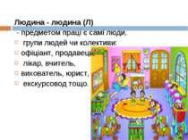 Людина - людина (Л) - предметом праці є самі люди, групи людей чи колективи: ...