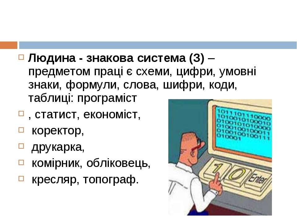 Людина - знакова система (З) – предметом праці є схеми, цифри, умовні знаки, ...