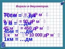Вирази в дециметрах. 70см = …дм 9 м = …дм 45м = …дм 1км = …дм 70 с м = 7 д м ...