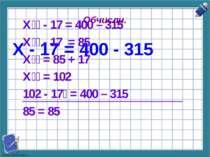 Обчисли. Х - 17 = 400 - 315 Х - 17 = 400 – 315 Х - 17 = 85 Х = 85 + 17 Х = 10...