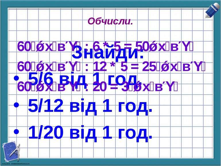 Обчисли. Знайди: 5/6 від 1 год. 5/12 від 1 год. 1/20 від 1 год. 60 х в : 6 * ...