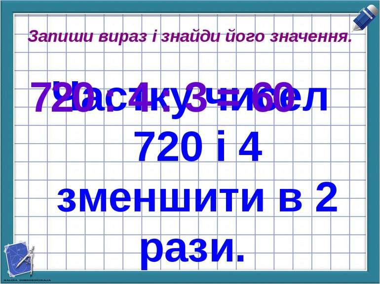 Запиши вираз і знайди його значення. Частку чисел 720 і 4 зменшити в 2 рази. ...