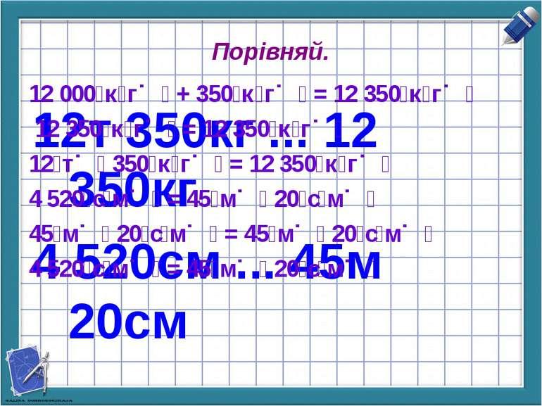 Порівняй. 12т 350кг ... 12 350кг 4 520см ... 45м 20см 12 000 к г + 350 к г = ...